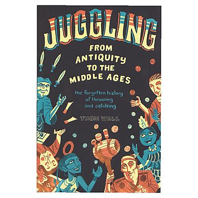 worcester circu  juggling club, Juggling - From Antiquity To The Middle Ages by Thom Wall